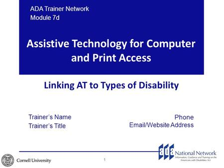 Assistive Technology for Computer and Print Access Linking AT to Types of Disability ADA Trainer Network Module 7d 1 Trainer's Name Trainer's Title Phone.
