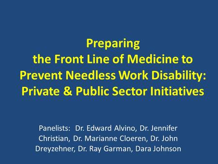 Preparing the Front Line of Medicine to Prevent Needless Work Disability: Private & Public Sector Initiatives Panelists: Dr. Edward Alvino, Dr. Jennifer.