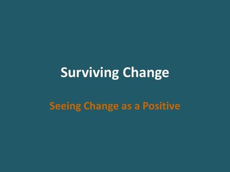 Surviving Change Seeing Change as a Positive. Change Every transition begins with an ending. We have to let go of the old things before we can pick up.