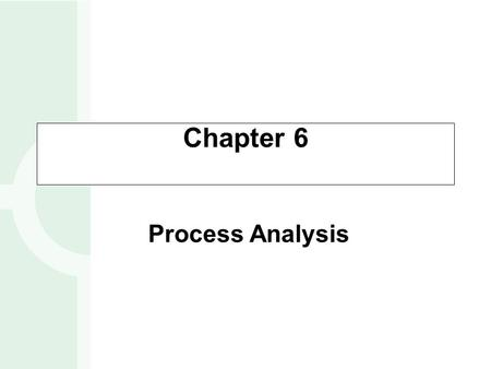 Chapter 6 Process Analysis. Process Flowcharting Types of Processes Process Performance Metrics OBJECTIVES 6-2.
