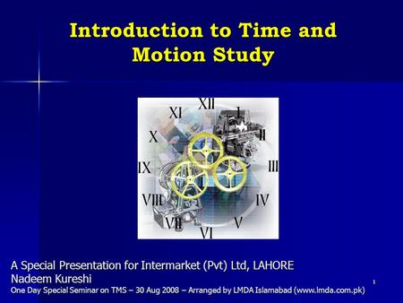 1 Introduction to Time and Motion Study A Special Presentation for Intermarket (Pvt) Ltd, LAHORE Nadeem Kureshi One Day Special Seminar on TMS – 30 Aug.
