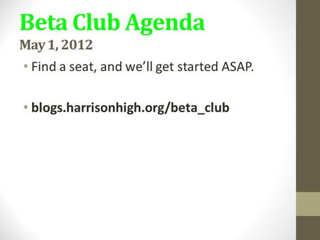 Beta Club Agenda May 1, 2012 Find a seat, and we'll get started ASAP. blogs.harrisonhigh.org/beta_club.