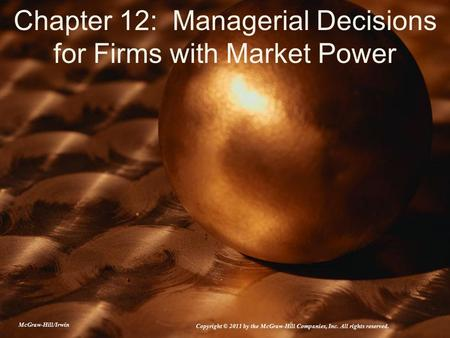 Chapter 12: Managerial Decisions for Firms with Market Power McGraw-Hill/Irwin Copyright © 2011 by the McGraw-Hill Companies, Inc. All rights reserved.