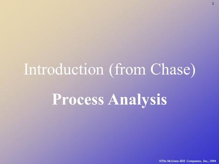 1 © The McGraw-Hill Companies, Inc., 2004 Introduction (from Chase) Process Analysis.