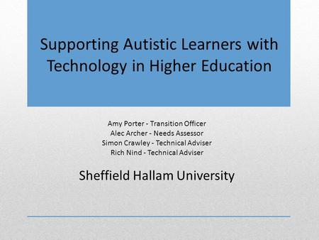 Supporting Autistic Learners with Technology in Higher Education Amy Porter - Transition Officer Alec Archer - Needs Assessor Simon Crawley - Technical.