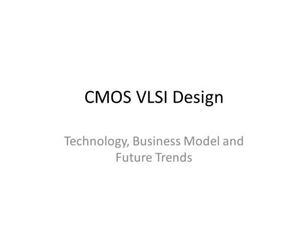 CMOS VLSI Design <strong>Technology</strong>, Business Model and Future Trends.