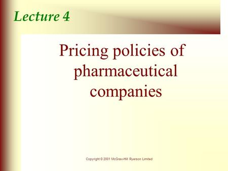 Copyright © 2001 McGraw-Hill Ryerson Limited Lecture 4 Pricing policies of pharmaceutical companies.