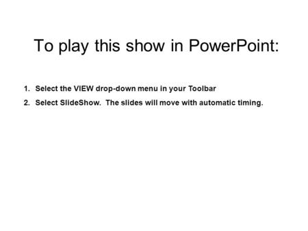 To play this show in PowerPoint: 1.Select the VIEW drop-down menu in your Toolbar 2.Select SlideShow. The slides will move with automatic timing.