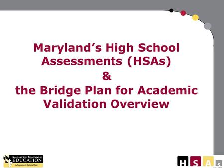 V:011808 Maryland's High School Assessments (HSAs) & the Bridge Plan for Academic Validation Overview.