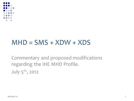 EcGroup Inc. MHD = SMS + XDW + XDS Commentary and proposed modifications regarding the IHE MHD Profile. July 5 th, 2012 1.