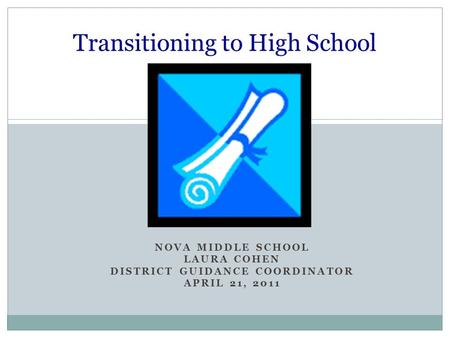 NOVA MIDDLE SCHOOL LAURA COHEN DISTRICT GUIDANCE COORDINATOR APRIL 21, 2011 Transitioning to High School.