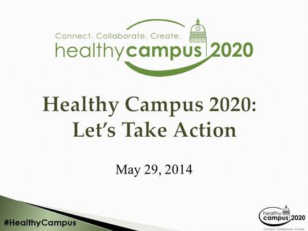 #HealthyCampus Healthy Campus 2020: Let's Take Action May 29, 2014.
