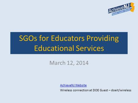 SGOs for Educators Providing Educational Services March 12, 2014 AchieveNJ Website Wireless connection at DOE Guest – doeit/wireless.