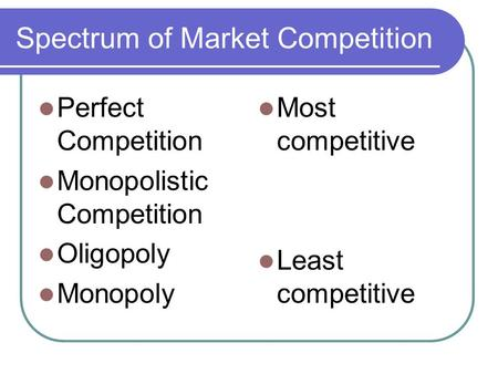 Spectrum of Market Competition Perfect Competition Monopolistic Competition Oligopoly Monopoly Most competitive Least competitive.
