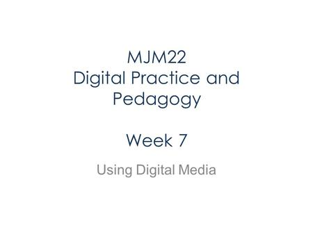 MJM22 Digital Practice and Pedagogy Week 7 Using Digital Media.
