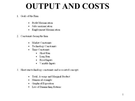1 OUTPUT AND COSTS. 2 Goals of the firm Profit Maximization: The firm attempts to maximize the difference between total revenue and total cost of production.
