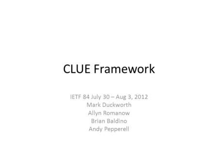 CLUE Framework IETF 84 July 30 – Aug 3, 2012 Mark Duckworth Allyn Romanow Brian Baldino Andy Pepperell.