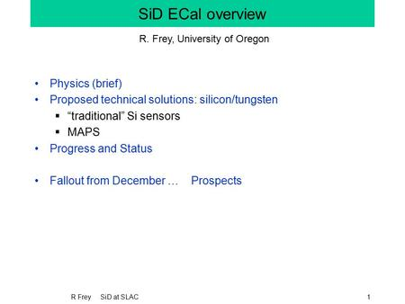 "R Frey SiD at SLAC1 SiD ECal overview Physics (brief) Proposed technical solutions: silicon/tungsten  ""traditional"" Si sensors  MAPS Progress and Status."