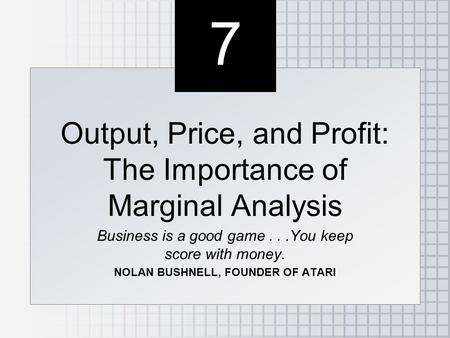 7 7 Output, Price, and Profit: The Importance of Marginal Analysis Business is a good game...You keep score with money. NOLAN BUSHNELL, FOUNDER OF ATARI.