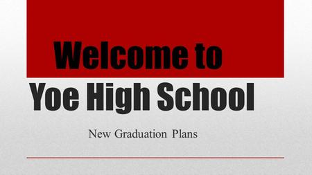 Welcome to Yoe High School New Graduation Plans. House Bill 5: An Overview https://www.youtube.com/watch?v=I6Uh7LCLayM&feature=plh ttps://www.youtube.com/watch?v=I6Uh7LCLayM&feature=pl.