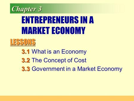 LESSONS Chapter 3 ENTREPRENEURS IN A MARKET ECONOMY 3.1 3.1What is an Economy 3.2 3.2The Concept of Cost 3.3 3.3Government in a Market Economy.