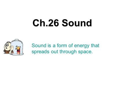 Sound is a form of energy that spreads out through space. Ch.26 Sound.