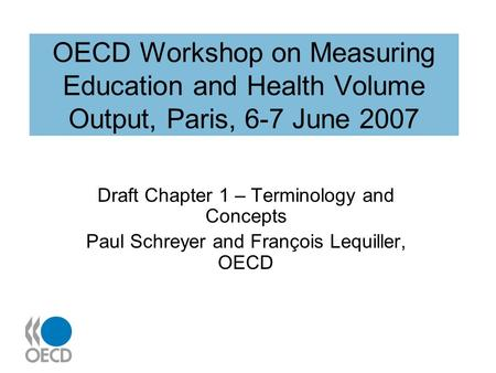 OECD Workshop on Measuring Education and Health Volume Output, Paris, 6-7 June 2007 Draft Chapter 1 – Terminology and Concepts Paul Schreyer and François.