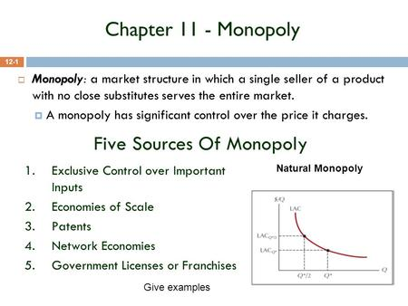 Chapter 11 - Monopoly 12-1  Monopoly: a market structure in which a single seller of a product with no close substitutes serves the entire market.  A.