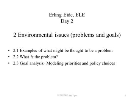 Erling Eide, ELE Day 2 2 Environmental issues (problems and goals) 2.1 Examples of what might be thought to be a problem 2.2 What is the problem? 2.3 Goal.