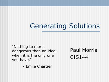 "Generating Solutions Paul Morris CIS144 ""Nothing to more dangerous than an idea, when it is the only one you have."" - Emile Chartier."