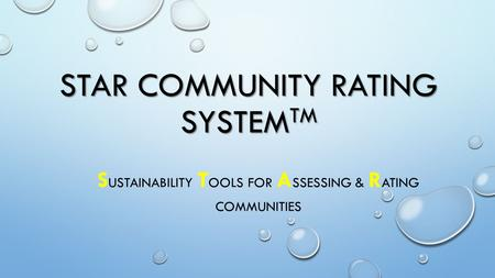 STAR COMMUNITY RATING SYSTEM TM S USTAINABILITY T OOLS FOR A SSESSING & R ATING COMMUNITIES.