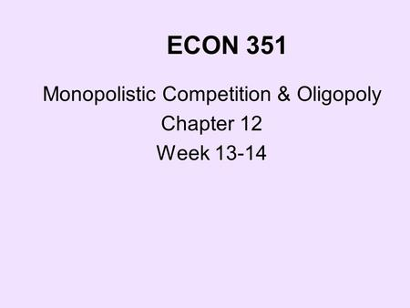 ECON 351 Monopolistic Competition & Oligopoly Chapter 12 Week 13-14.