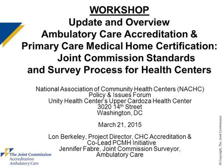© Copyright, The Joint Commission WORKSHOP Update and Overview Ambulatory Care Accreditation & Primary Care Medical Home Certification: Joint Commission.