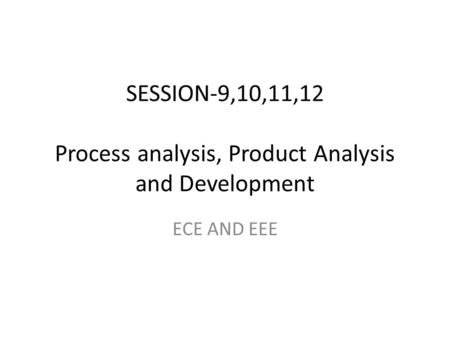 SESSION-9,10,11,12 Process analysis, Product Analysis and Development ECE AND EEE.