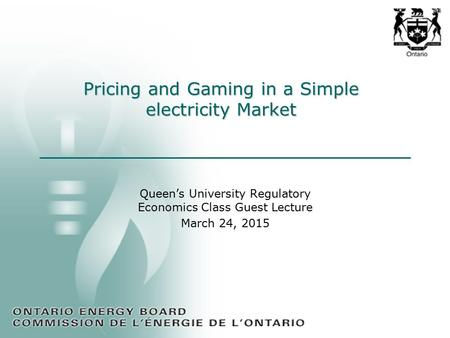 Pricing and Gaming in a Simple electricity Market Queen's University Regulatory Economics Class Guest Lecture March 24, 2015.