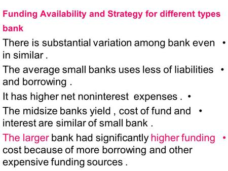 Funding Availability and Strategy for different types bank There is substantial variation among bank even in similar. The average small banks uses less.