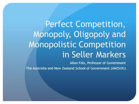 Perfect Competition, Monopoly, Oligopoly and Monopolistic Competition in Seller Markers Allan Fels, Professor of Government The Australia and New Zealand.