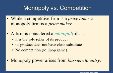 Copyright © 2004 South-Western Monopoly vs. Competition While a competitive firm is a price taker, a monopoly firm is a price maker. A firm is considered.