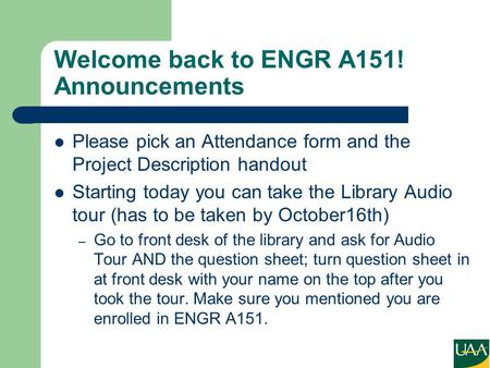 Welcome back to ENGR A151! Announcements Please pick an Attendance form and the Project Description handout Starting today you can take the Library Audio.