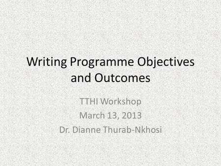 Writing Programme Objectives and Outcomes TTHI Workshop March 13, 2013 Dr. Dianne Thurab-Nkhosi.