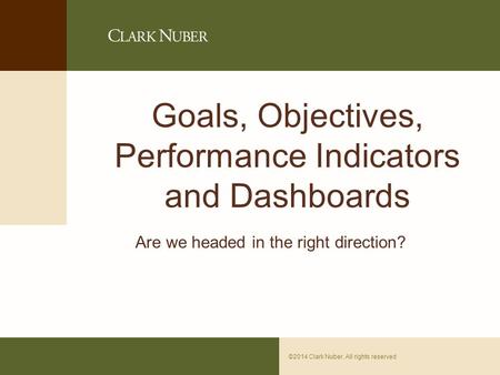 Page 0©2014 Clark Nuber. All rights reserved Goals, Objectives, Performance Indicators and Dashboards Are we headed in the right direction?