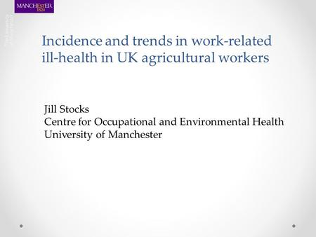 Incidence and trends in work-related ill-health in UK agricultural workers Jill Stocks Centre for Occupational and Environmental Health University of Manchester.
