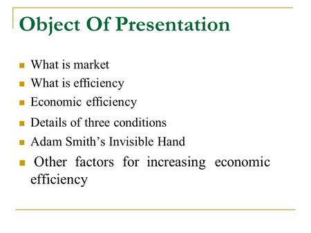 Object Of Presentation What is market What is efficiency Economic efficiency Details of three conditions Adam Smith's Invisible Hand Other factors for.