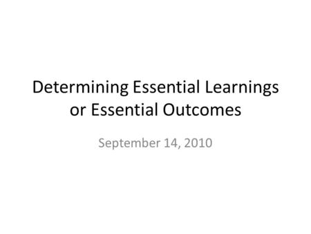 Determining Essential Learnings or Essential Outcomes September 14, 2010.