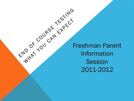 END OF COURSE TESTING WHAT YOU CAN EXPECT Freshman Parent Information Session 2011-2012.