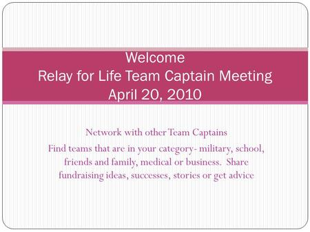 Network with other Team Captains Find teams that are in your category- military, school, friends and family, medical or business. Share fundraising ideas,