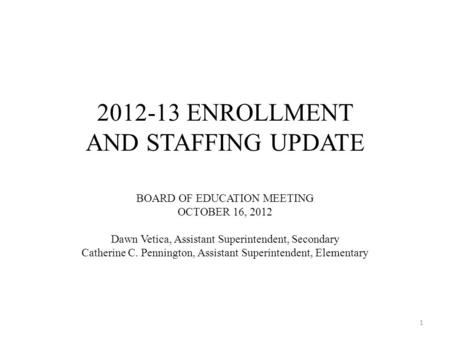 2012-13 ENROLLMENT AND STAFFING UPDATE BOARD OF EDUCATION MEETING OCTOBER 16, 2012 Dawn Vetica, Assistant Superintendent, Secondary Catherine C. Pennington,