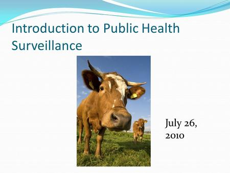 Introduction to Public Health Surveillance July 26, 2010.