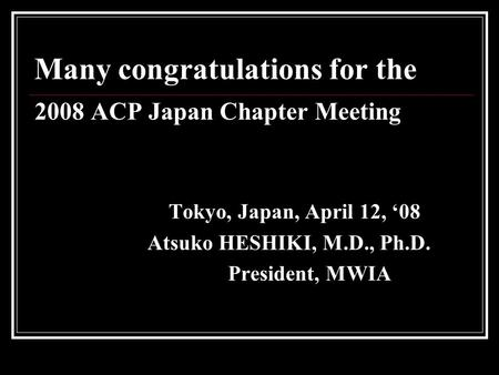 Many congratulations for the 2008 ACP Japan Chapter Meeting Tokyo, Japan, April 12, '08 Atsuko HESHIKI, M.D., Ph.D. President, MWIA.