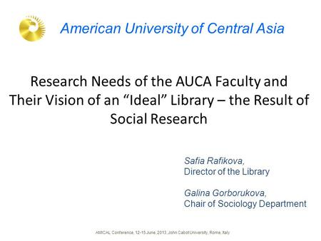 "Research Needs of the AUCA Faculty and Their Vision of an ""Ideal"" Library – the Result of Social Research Safia Rafikova, Director of the Library Galina."